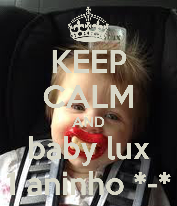 KEEP CALM AND baby lux 1 aninho *-*