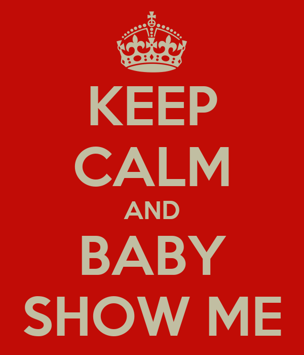 KEEP CALM AND BABY SHOW ME