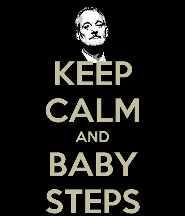 KEEP CALM AND BABY STEPS
