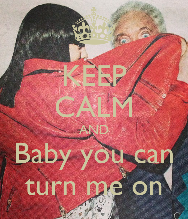 KEEP CALM AND Baby you can turn me on