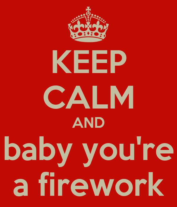 KEEP CALM AND baby you're a firework