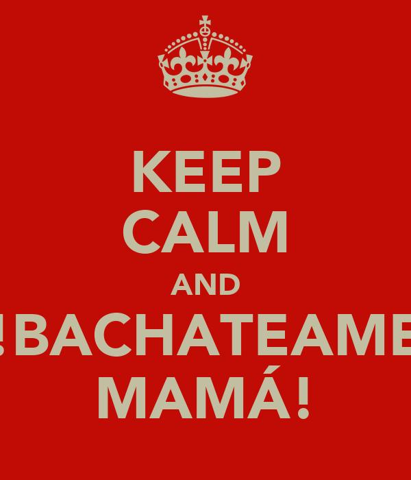 KEEP CALM AND !BACHATEAME MAMÁ!