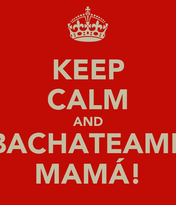 KEEP CALM AND BACHATEAME MAMÁ!