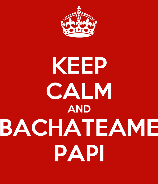 KEEP CALM AND BACHATEAME PAPI