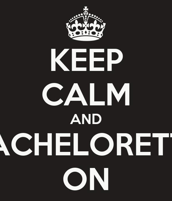 KEEP CALM AND BACHELORETTE ON