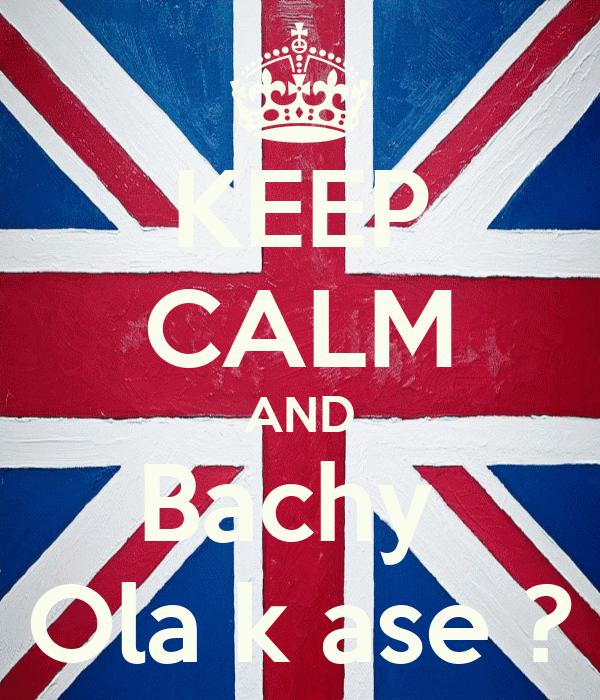 KEEP CALM AND Bachy  Ola k ase ?