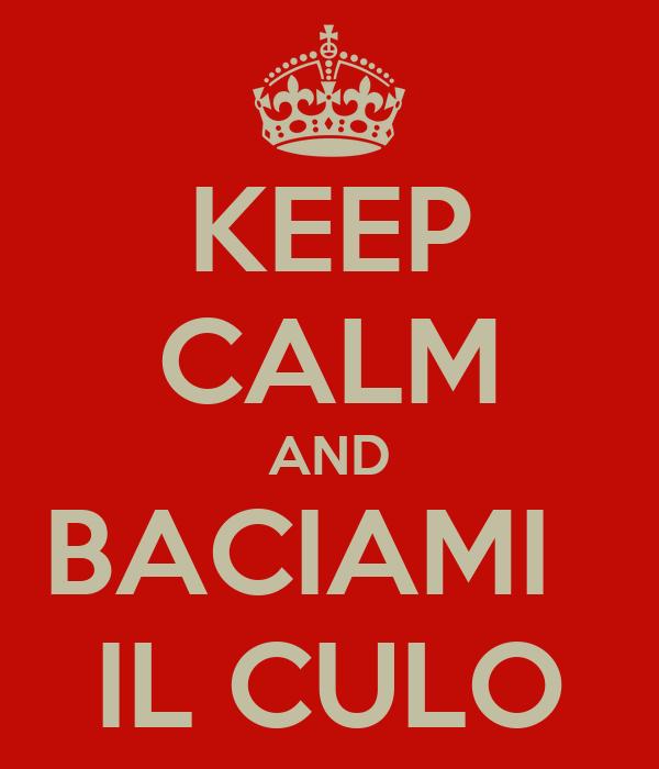 KEEP CALM AND BACIAMI   IL CULO