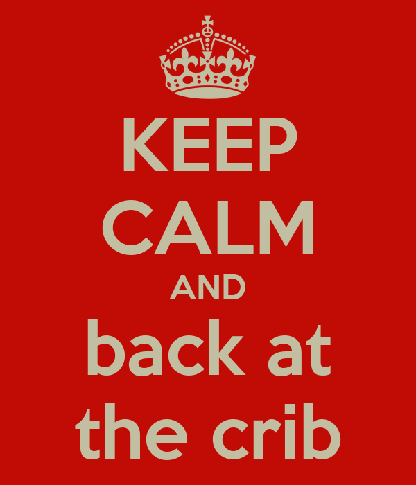 KEEP CALM AND back at the crib