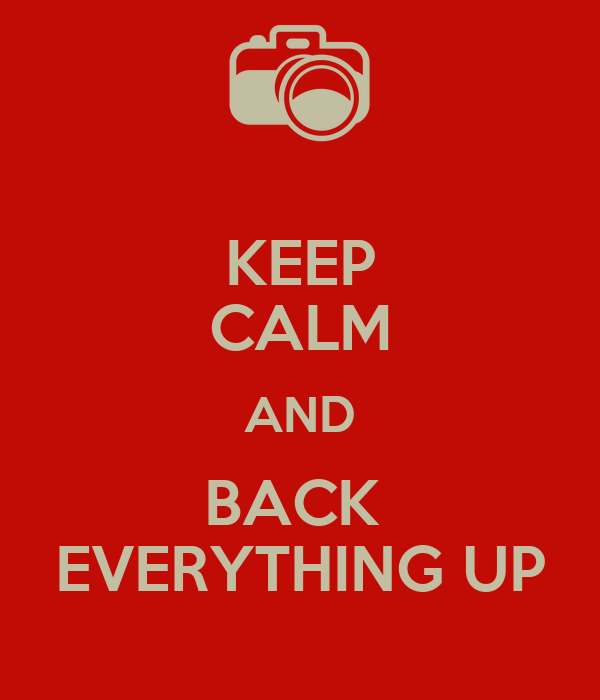 KEEP CALM AND BACK  EVERYTHING UP