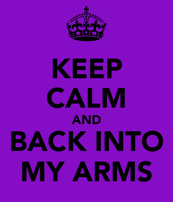 KEEP CALM AND BACK INTO MY ARMS