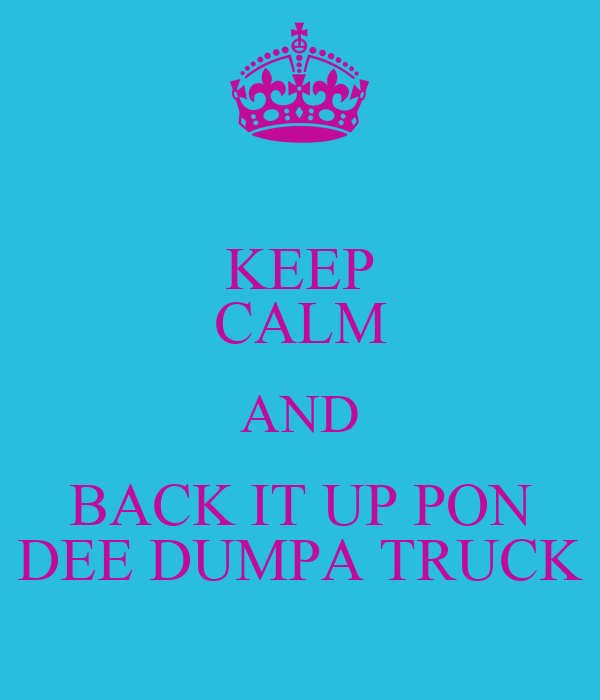 KEEP CALM AND BACK IT UP PON DEE DUMPA TRUCK