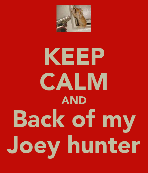 KEEP CALM AND Back of my Joey hunter
