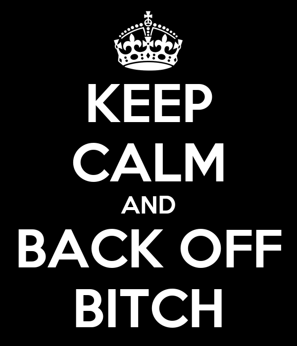 KEEP CALM AND BACK OFF BITCH