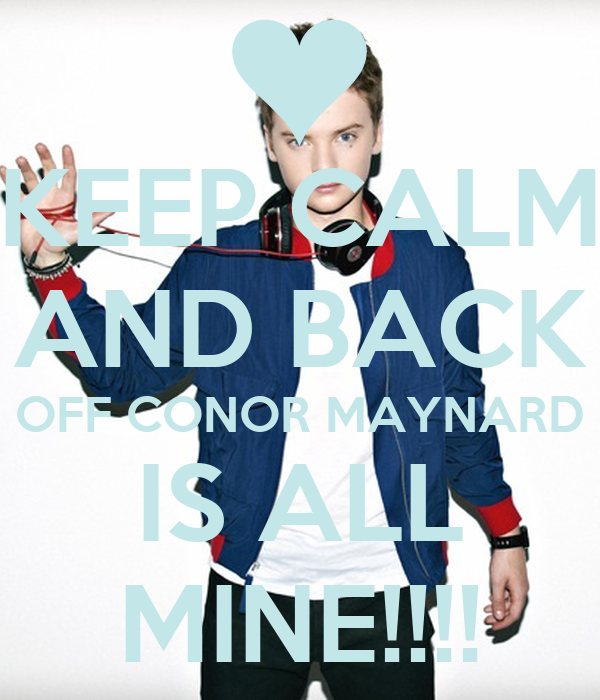 KEEP CALM AND BACK OFF CONOR MAYNARD IS ALL MINE!!!!