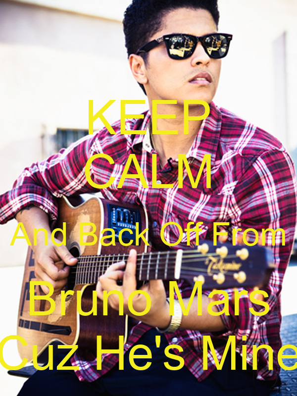 KEEP CALM And Back Off From Bruno Mars Cuz He's Mine