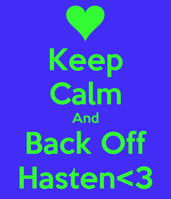 Keep Calm And Back Off Hasten<3