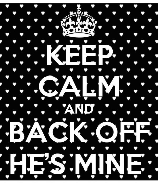 KEEP CALM AND BACK OFF HE'S MINE