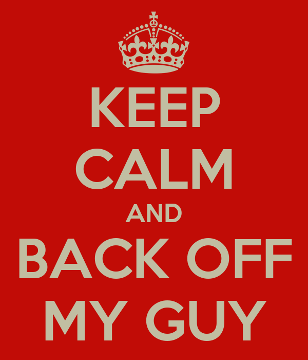 KEEP CALM AND BACK OFF MY GUY