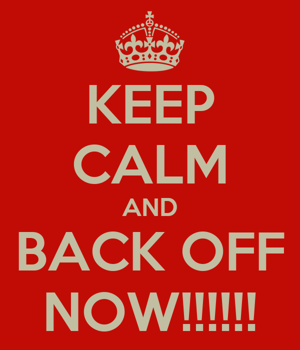 KEEP CALM AND BACK OFF NOW!!!!!!