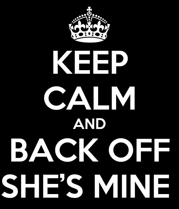 KEEP CALM AND BACK OFF SHE'S MINE