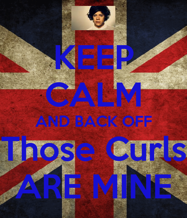 KEEP CALM AND BACK OFF Those Curls ARE MINE