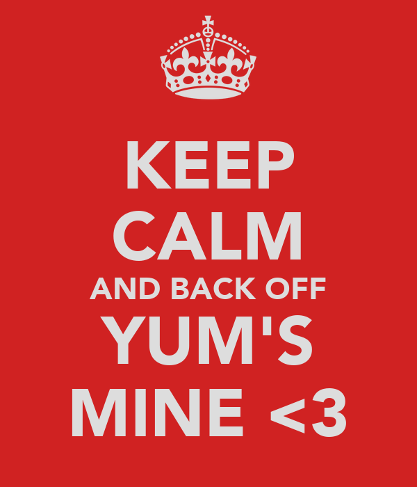 KEEP CALM AND BACK OFF YUM'S MINE <3