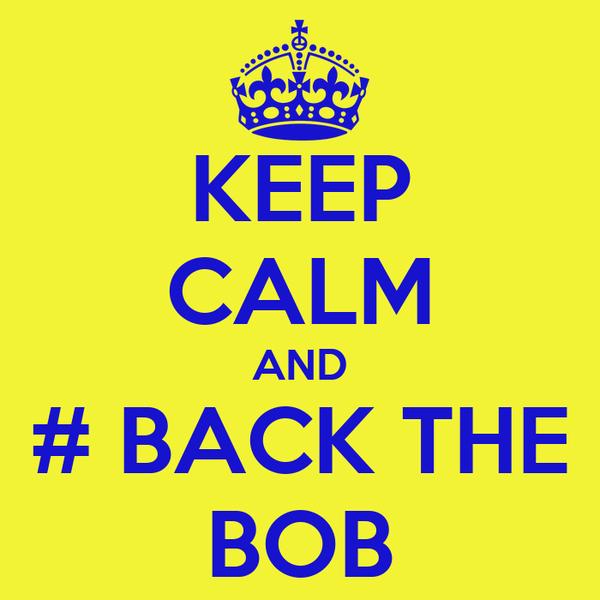 KEEP CALM AND # BACK THE BOB