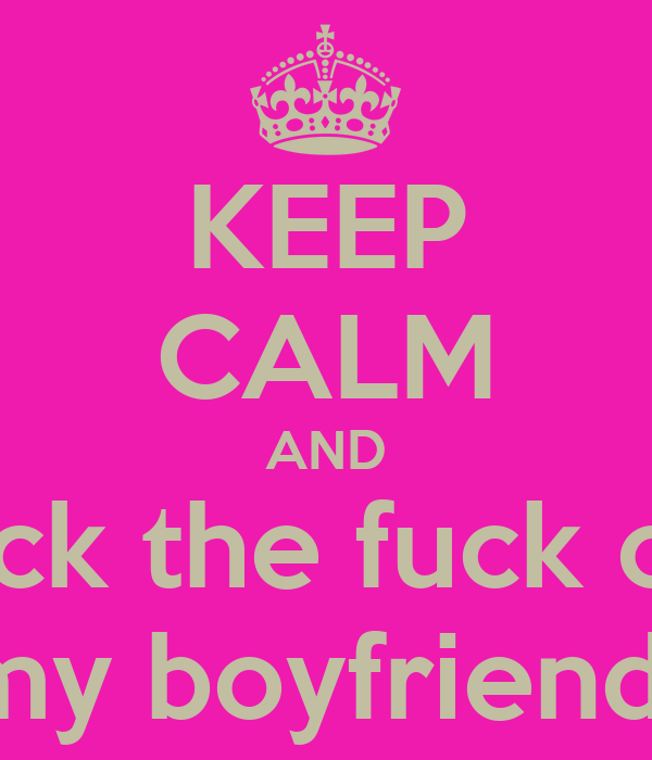 KEEP CALM AND back the fuck off  my boyfriend