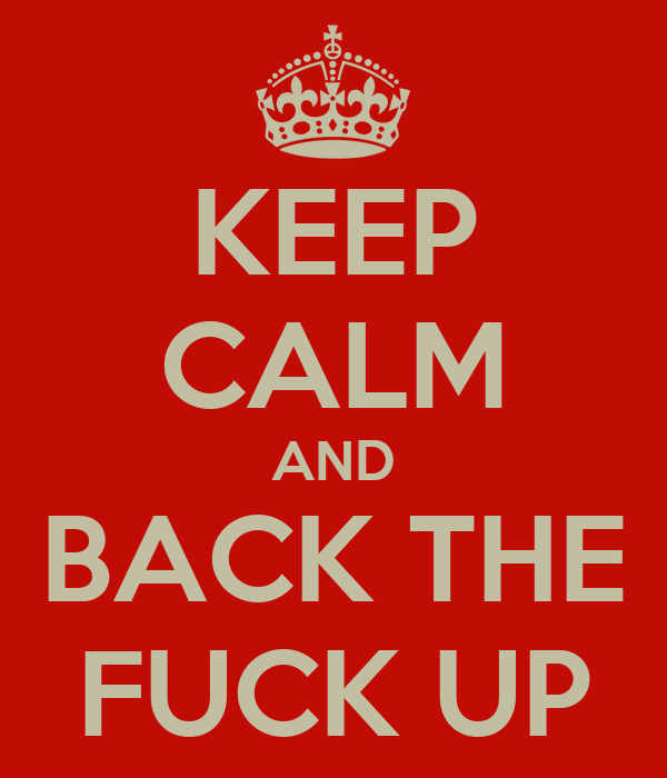 KEEP CALM AND BACK THE FUCK UP