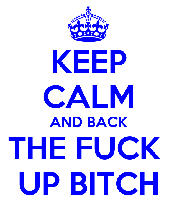 KEEP CALM AND BACK THE FUCK  UP BITCH