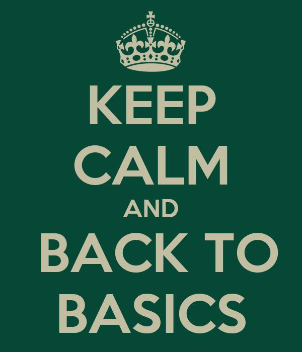 KEEP CALM AND  BACK TO BASICS