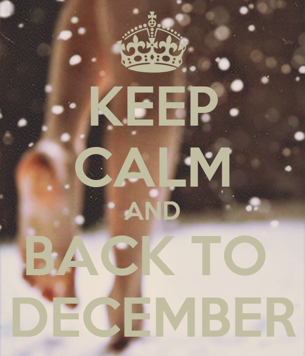 KEEP CALM AND BACK TO  DECEMBER