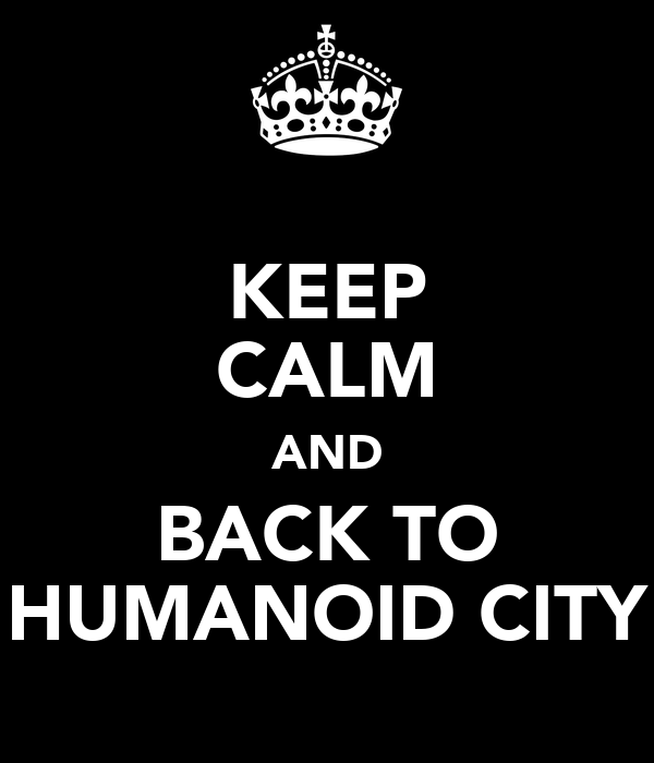 KEEP CALM AND BACK TO HUMANOID CITY
