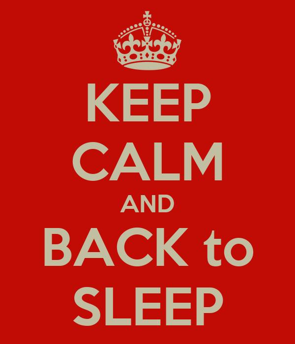 KEEP CALM AND BACK to SLEEP