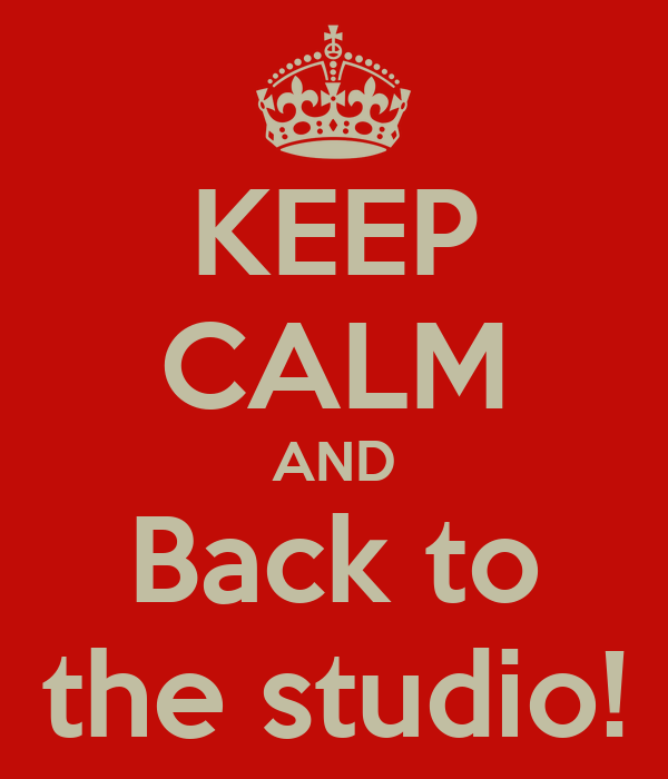 KEEP CALM AND Back to the studio!
