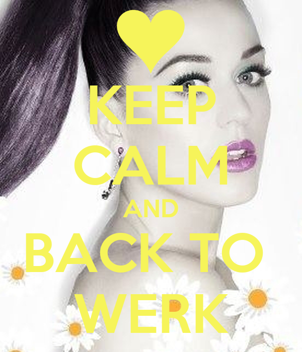 KEEP CALM AND BACK TO  WERK