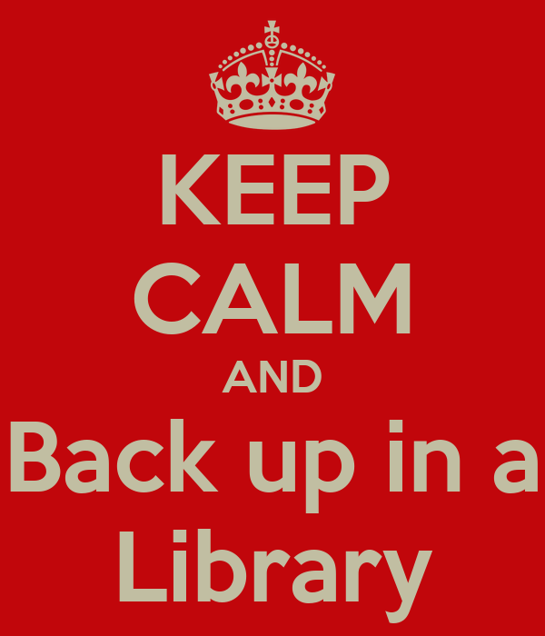 KEEP CALM AND Back up in a Library