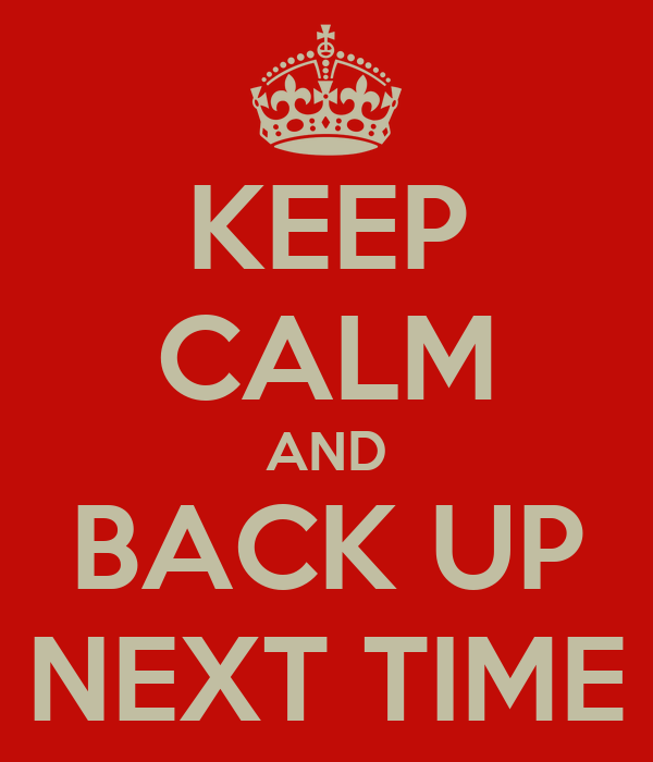 KEEP CALM AND BACK UP NEXT TIME