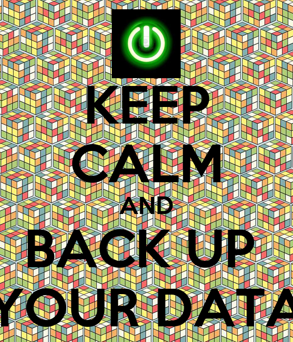 KEEP CALM AND BACK UP  YOUR DATA