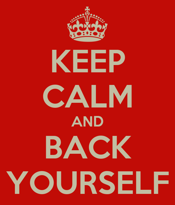 KEEP CALM AND BACK YOURSELF