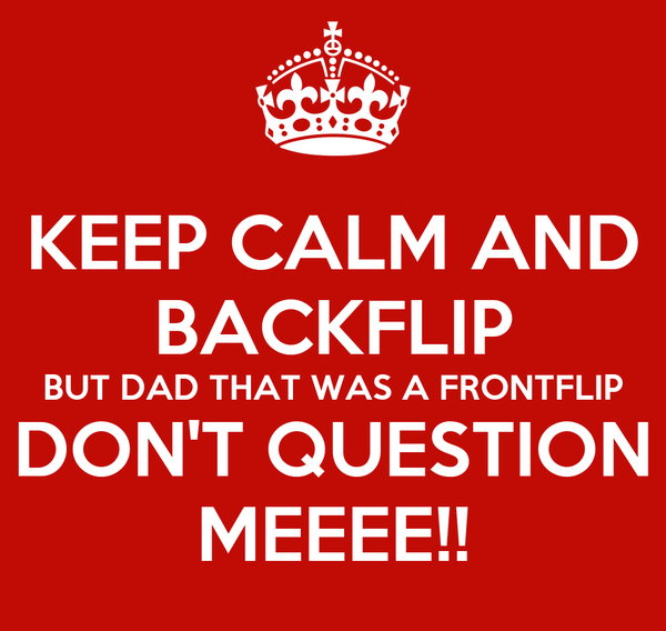 KEEP CALM AND BACKFLIP BUT DAD THAT WAS A FRONTFLIP DON'T QUESTION MEEEE!!