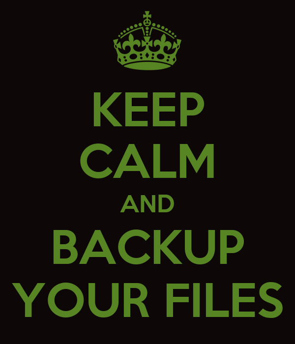 KEEP CALM AND BACKUP YOUR FILES