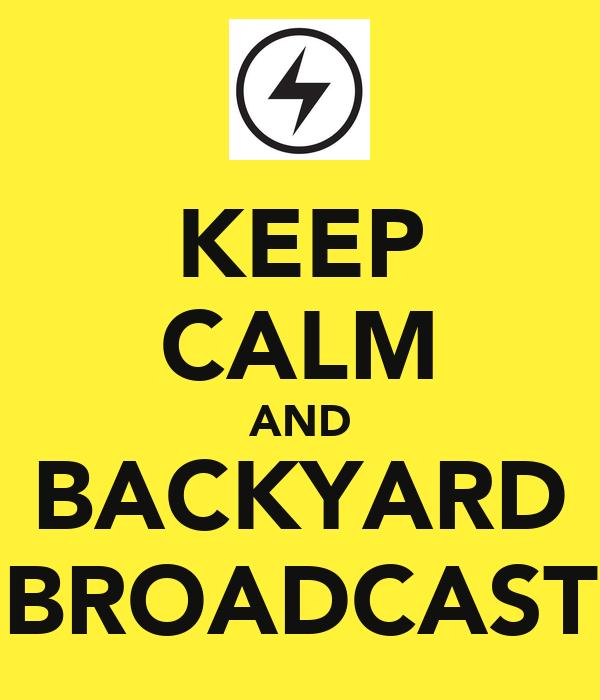 KEEP CALM AND BACKYARD BROADCAST