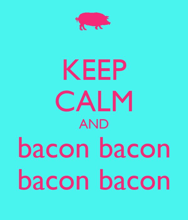 KEEP CALM AND bacon bacon bacon bacon