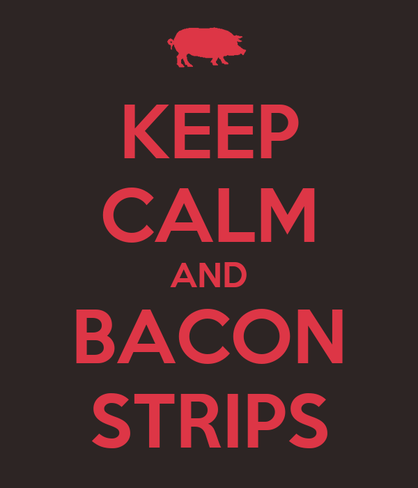 KEEP CALM AND BACON STRIPS