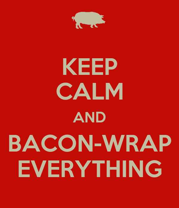KEEP CALM AND BACON-WRAP EVERYTHING