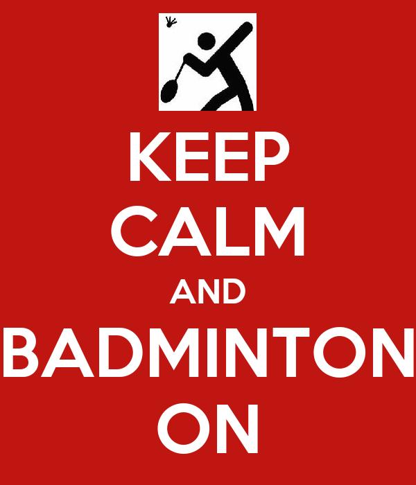 KEEP CALM AND  BADMINTON  ON