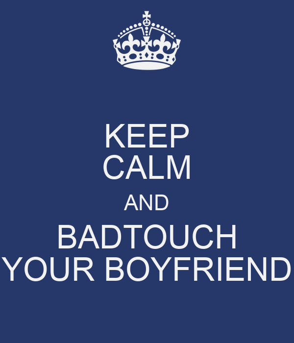 KEEP CALM AND BADTOUCH YOUR BOYFRIEND