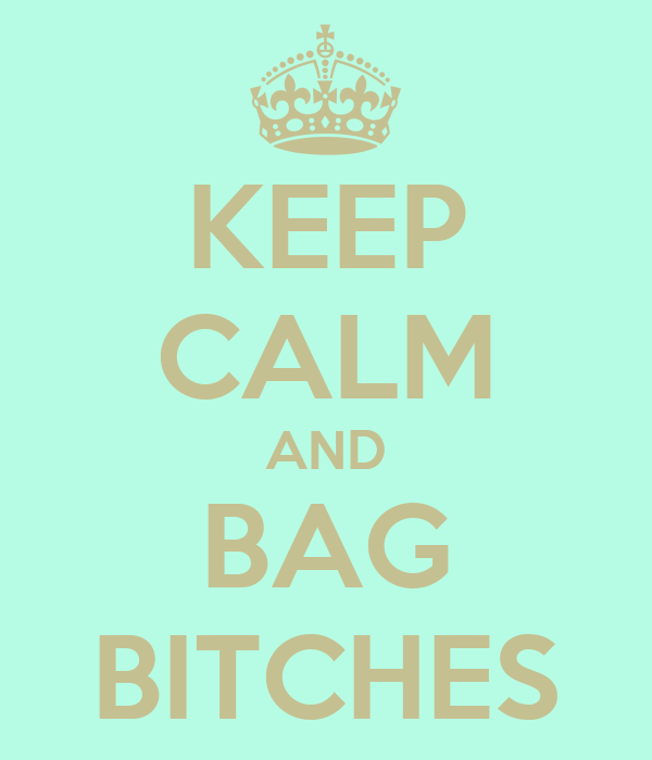 KEEP CALM AND BAG BITCHES