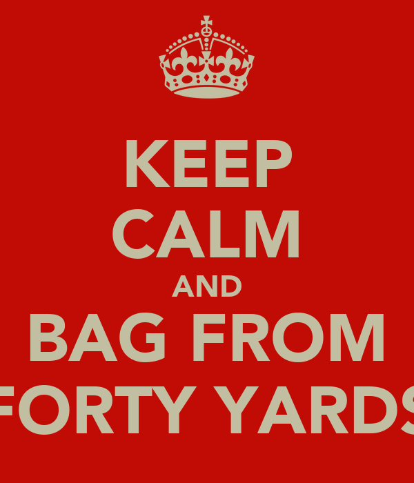KEEP CALM AND BAG FROM FORTY YARDS